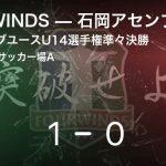 【茨城県クラブユースU14選手権準々決勝】FOURWINDSが石岡アセンブルから逃げ切り勝利
