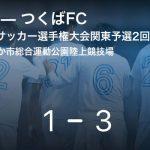 【全国社会人サッカー選手権大会関東予選2回戦】つくばFCが南葛SCを突き放しての勝利